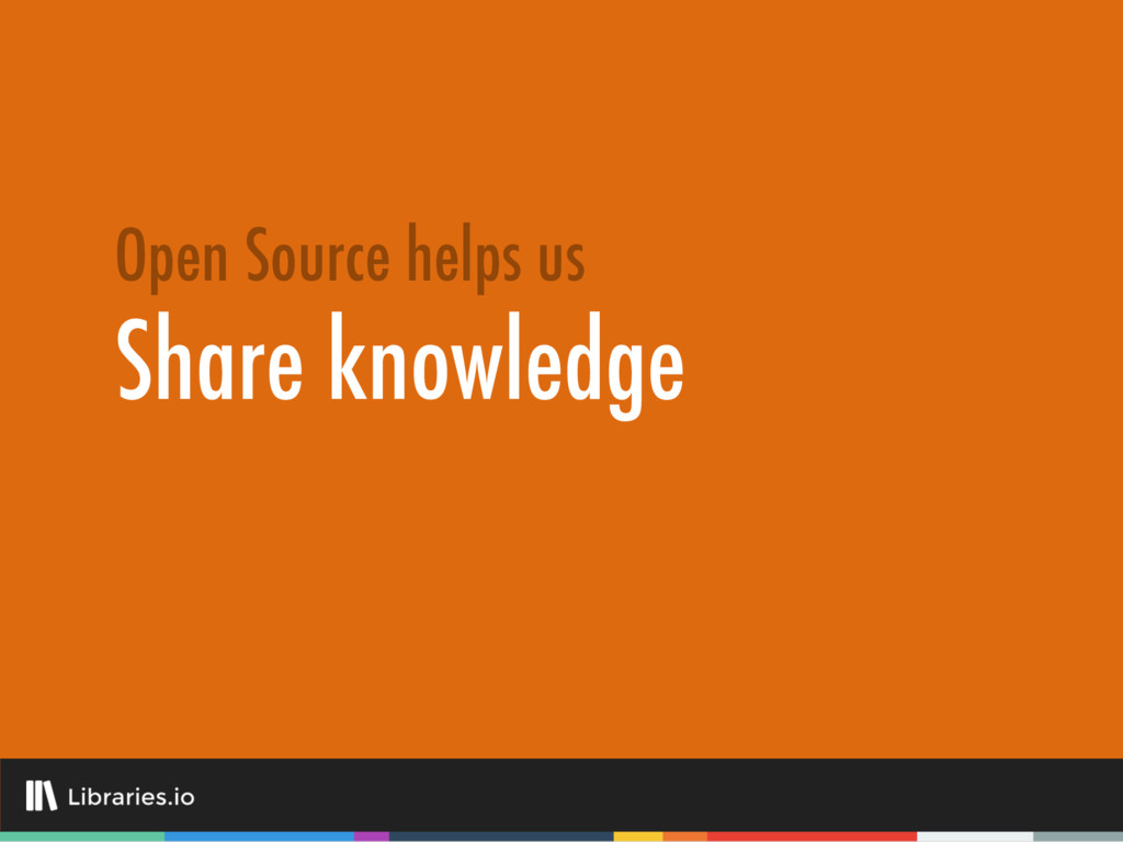 Share knowledge Open Source helps us