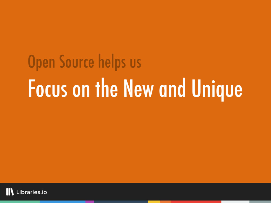 Focus on the New and Unique Open Source helps us