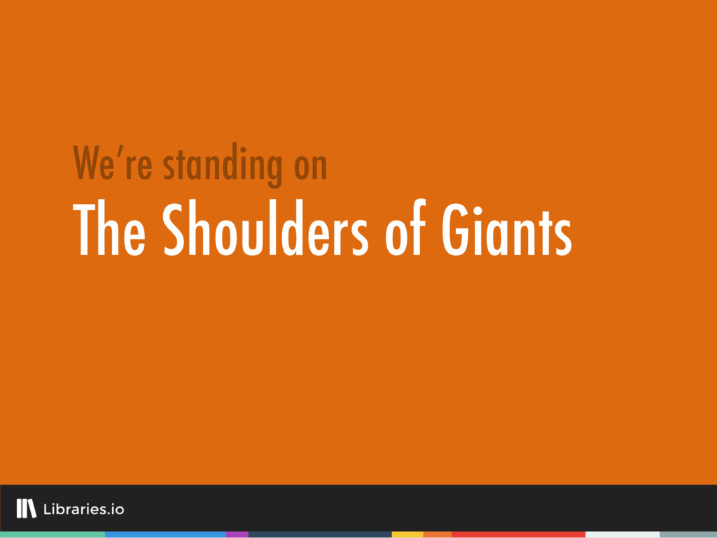 The Shoulders of Giants We're standing on