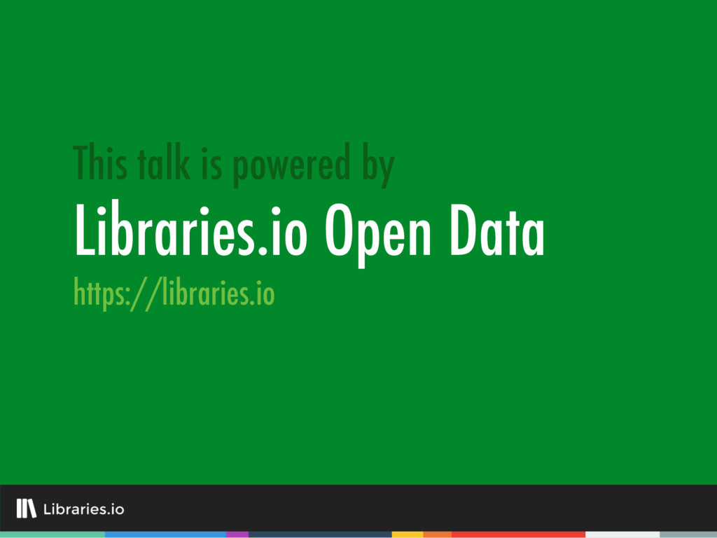 Libraries.io Open Data This talk is powered by ...
