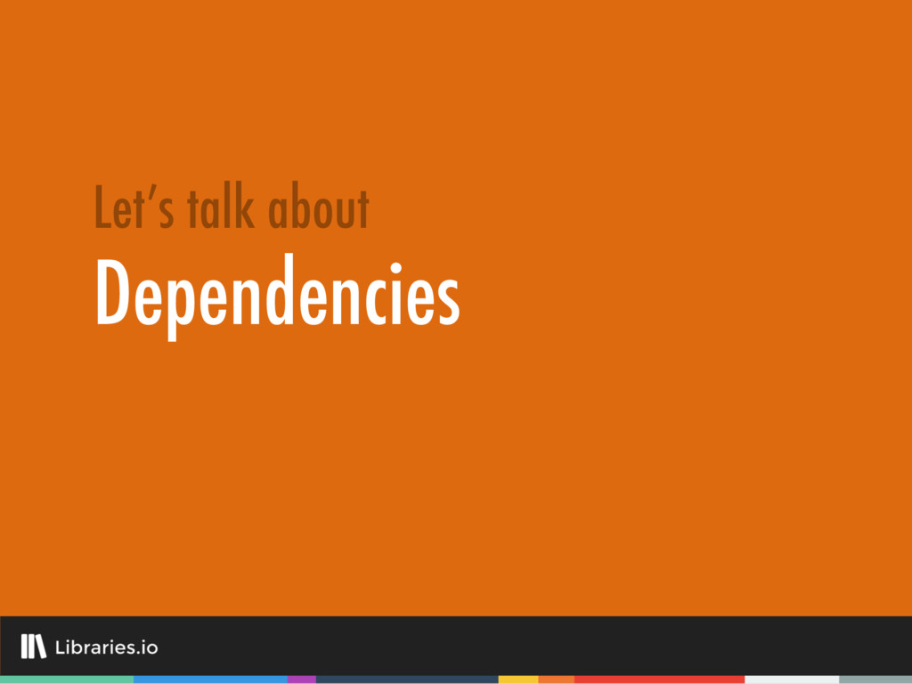 Dependencies Let's talk about