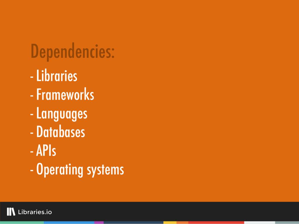 - Libraries - Frameworks - Languages - Database...