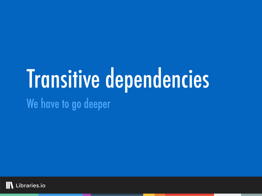Transitive dependencies We have to go deeper