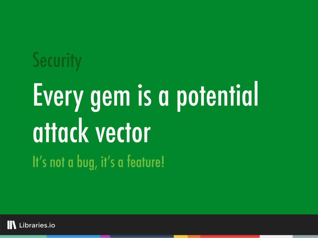 Every gem is a potential attack vector Security...