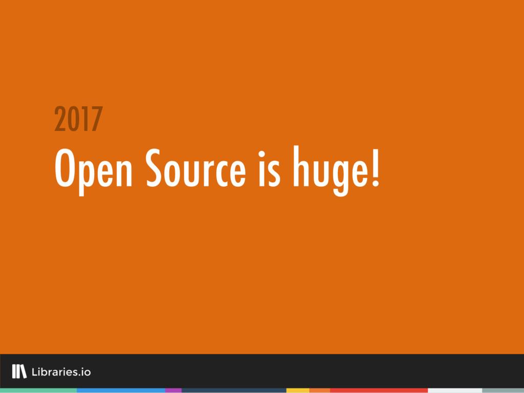 Open Source is huge! 2017
