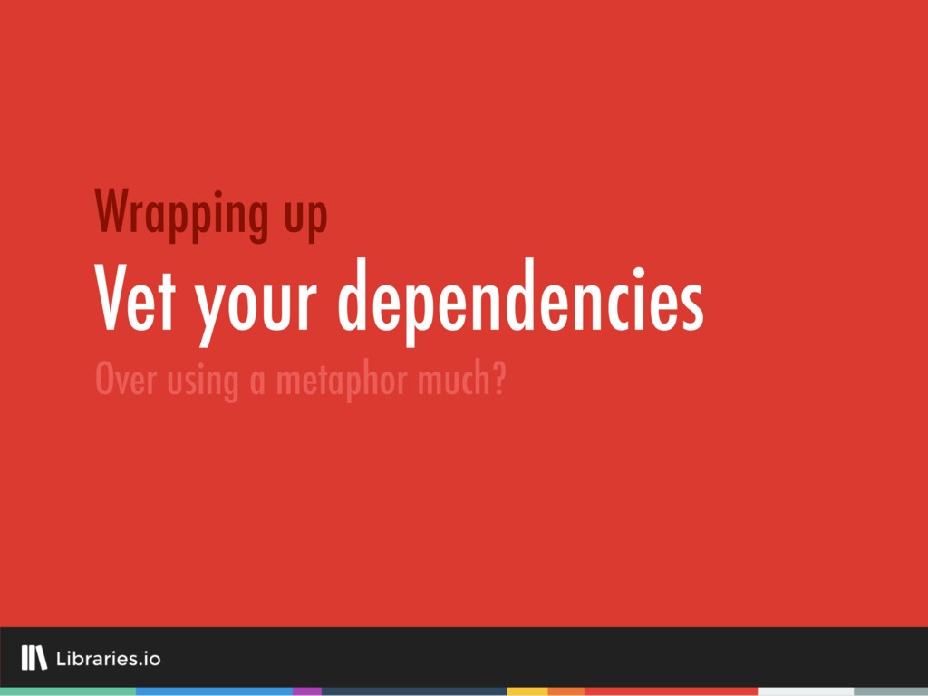 Vet your dependencies Wrapping up Over using a ...