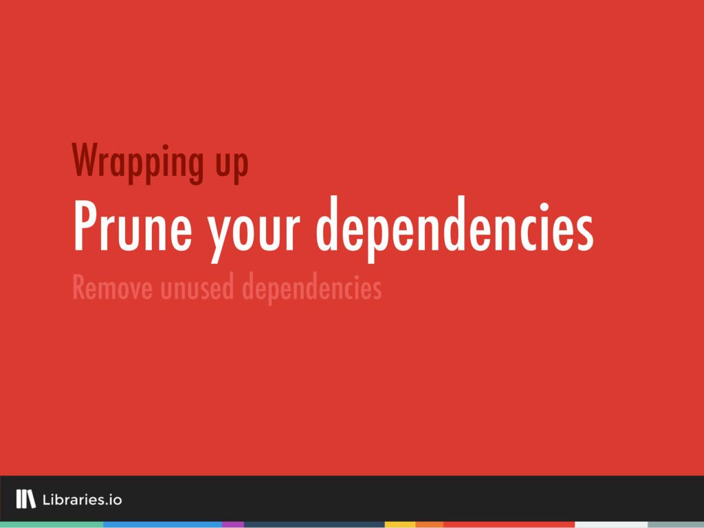 Prune your dependencies Wrapping up Remove unus...