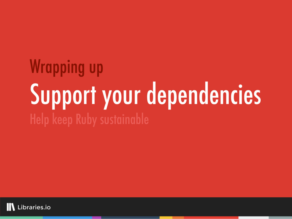Support your dependencies Wrapping up Help keep...