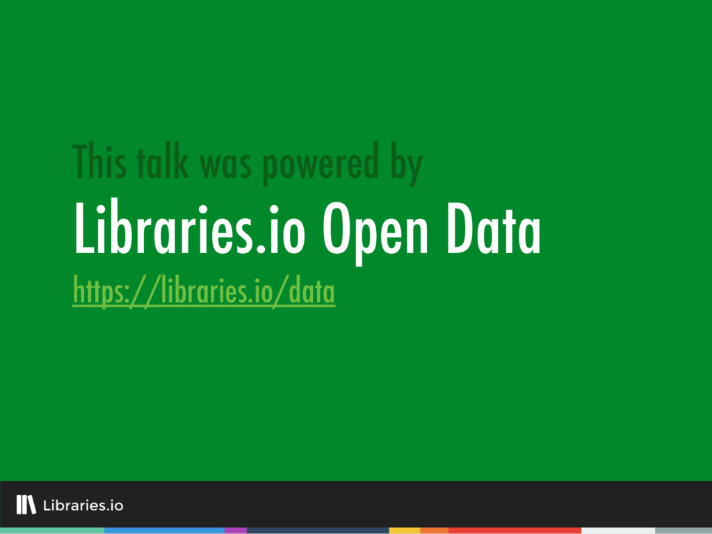 Libraries.io Open Data This talk was powered by...