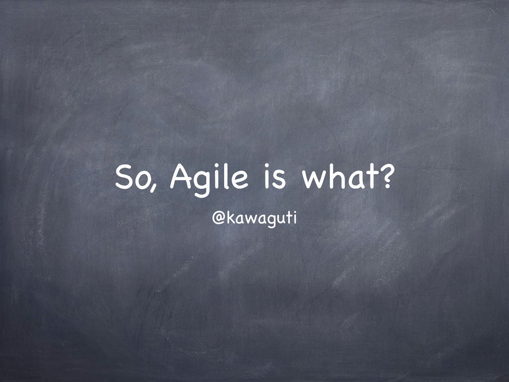 So, Agile is what? @kawaguti