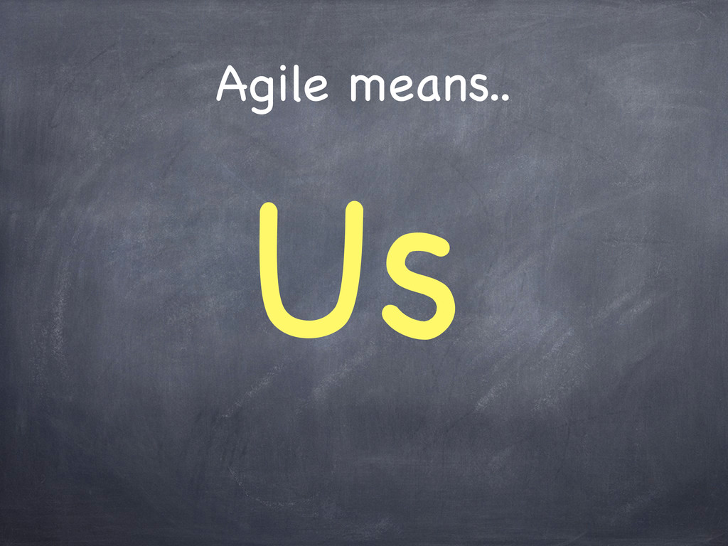 Agile means.. Us
