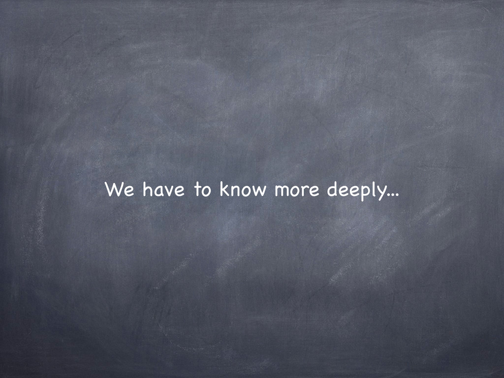 We have to know more deeply...