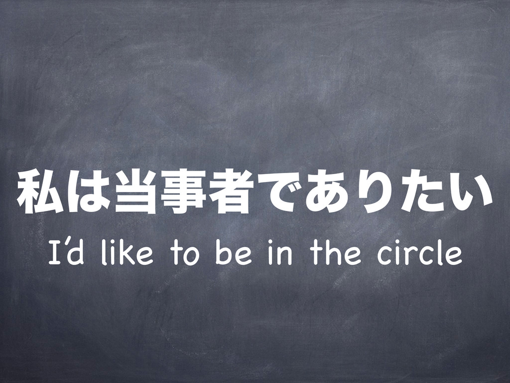 I'd like to be in the circle ࢲ͸౰ࣄऀͰ͋Γ͍ͨ