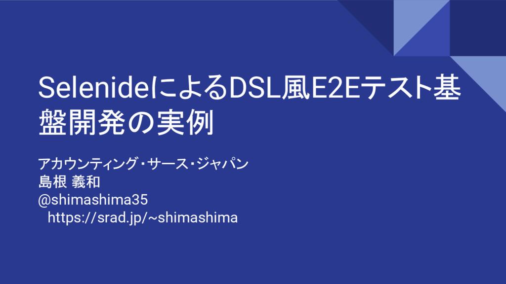 SelenideによるDSL風E2Eテスト基 盤開発の実例 アカウンティング・サース・ジャパン...