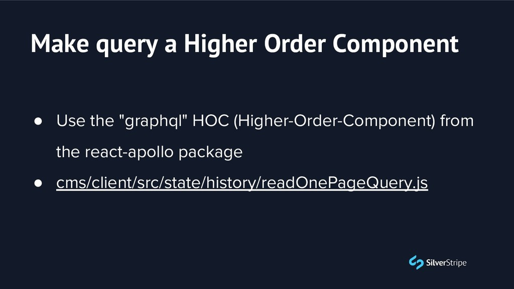 "Make query a Higher Order Component ● Use the ""..."