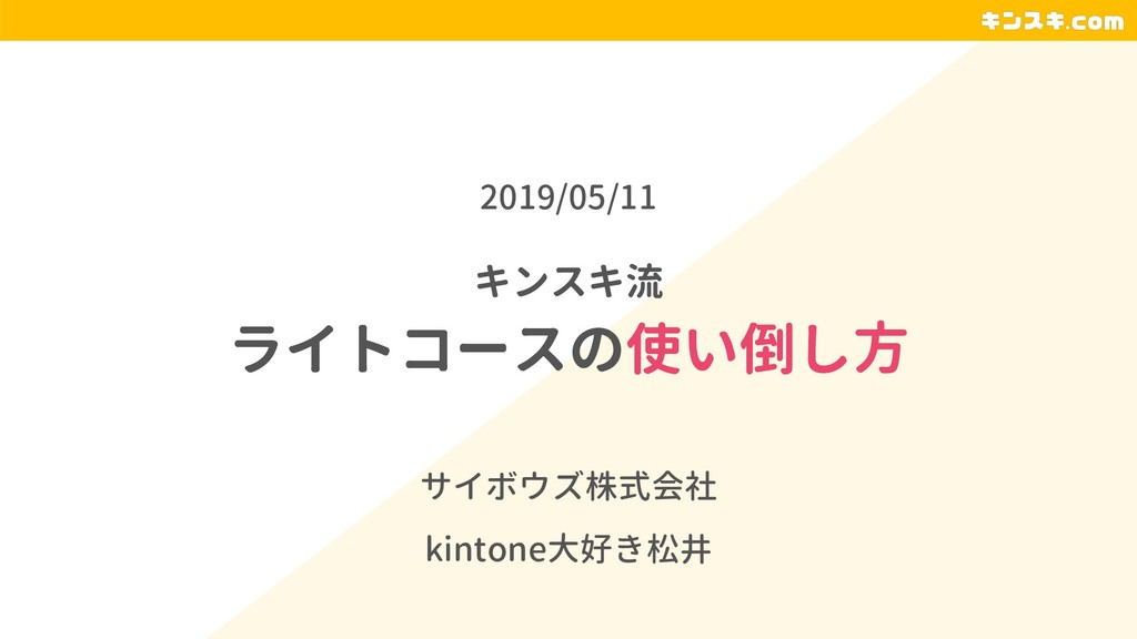 キンスキ流 ライトコースの使い倒し方 サイボウズ株式会社 kintone大好き松井 2019/...