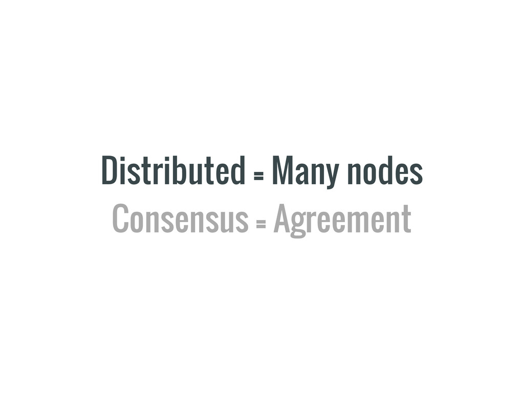 Distributed = Many nodes Consensus = Agreement
