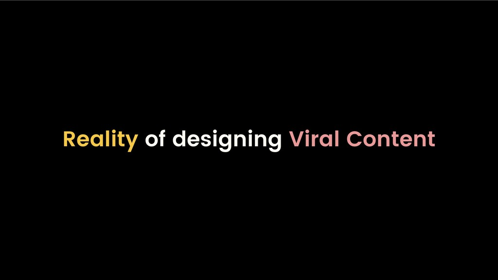 Reality of designing Viral Content