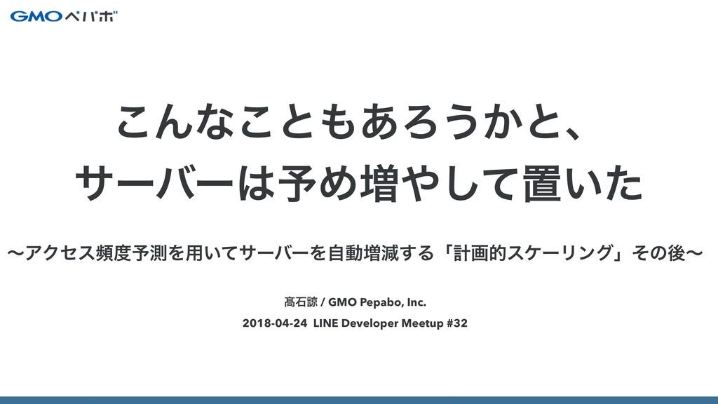 ∁ੴྒ / GMO Pepabo, Inc. 2018-04-24 LINE Develope...