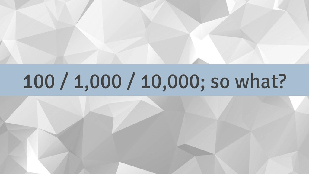 100 / 1,000 / 10,000; so what?