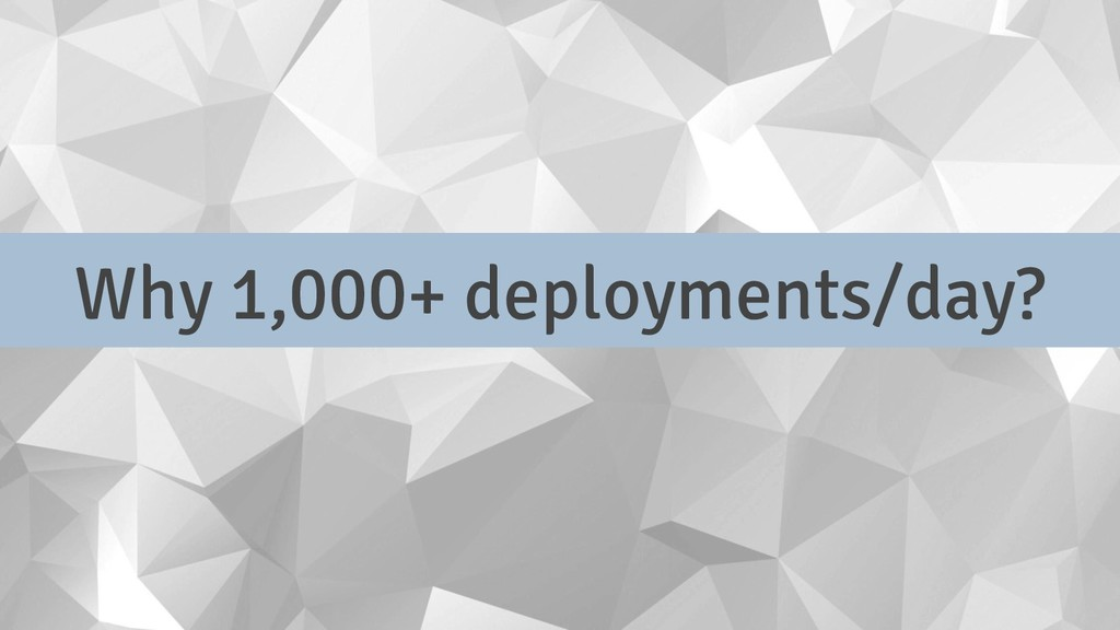 Why 1,000+ deployments/day?