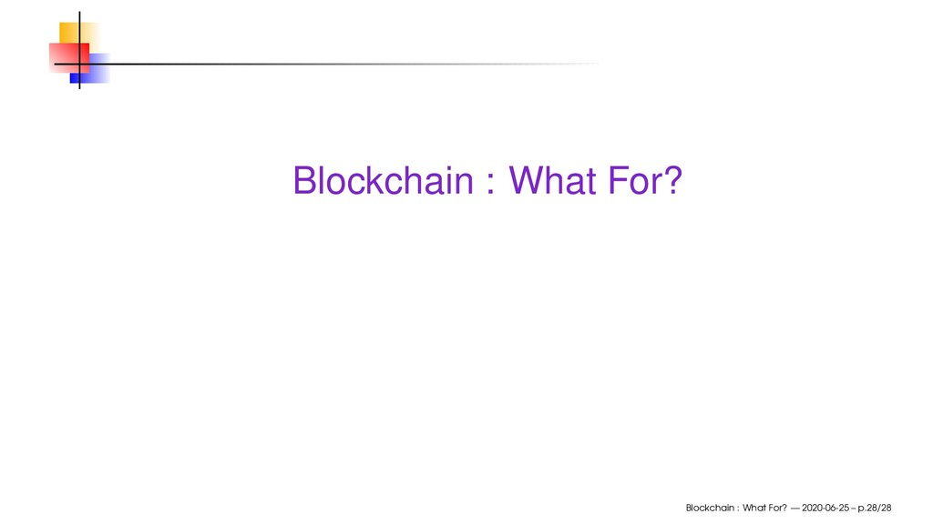 Blockchain : What For? Blockchain : What For? —...