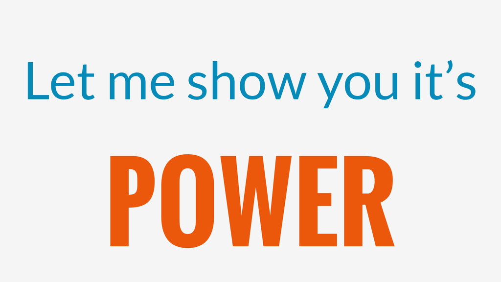 Let me show you it's POWER