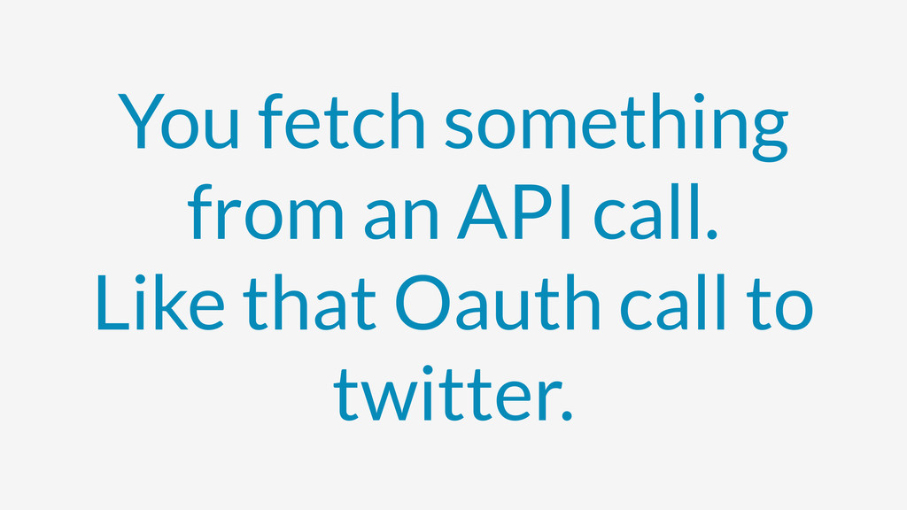 You fetch something from an API call. Like that...