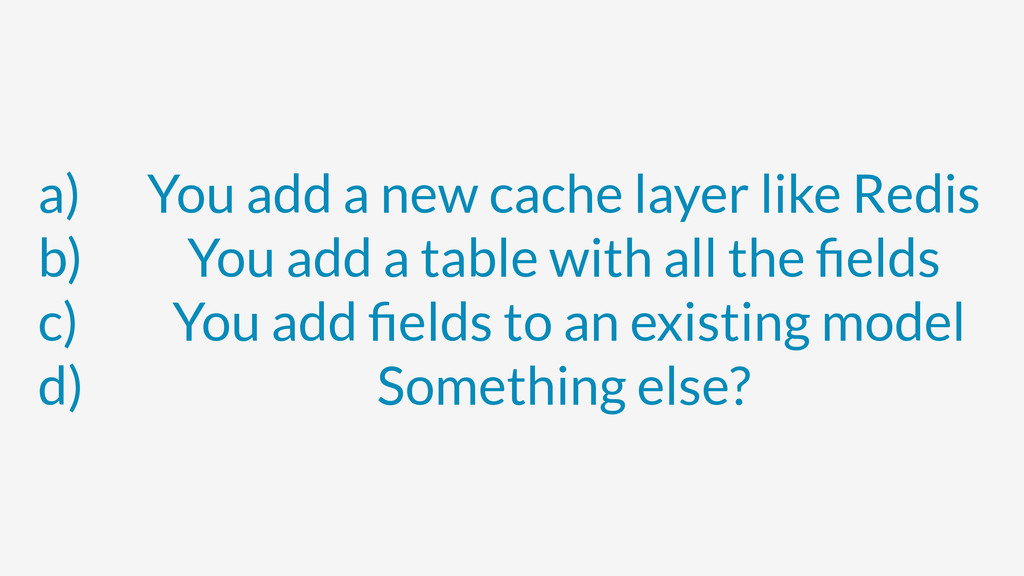 a) You add a new cache layer like Redis b) You ...