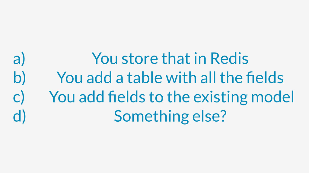 a) You store that in Redis b) You add a table w...