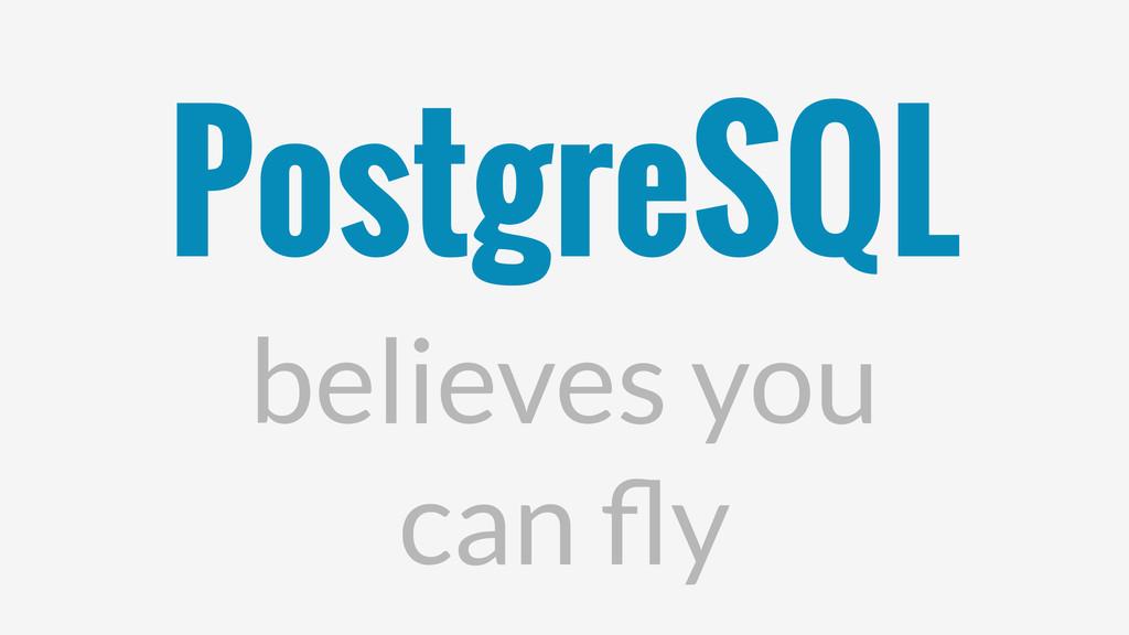 PostgreSQL believes you can fly