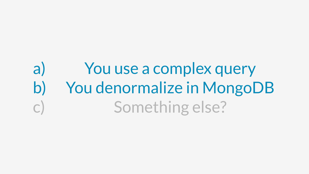 a) You use a complex query b) You denormalize i...