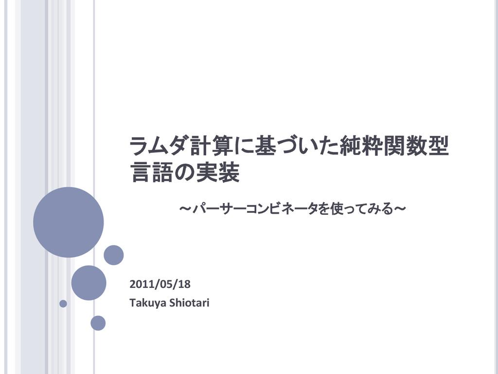 ラムダ計算に基づいた純粋関数型 言語の実装 2011/05/18  Takuya...