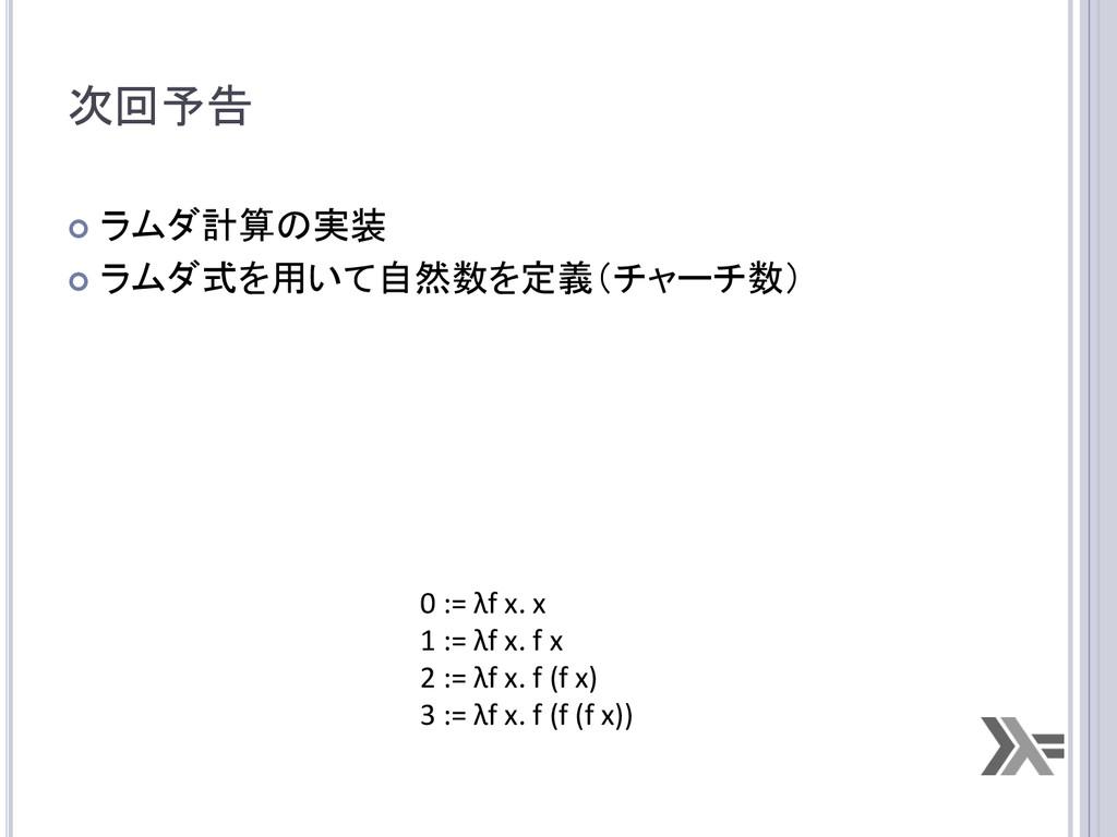 次回予告 ¢ ラムダ計算の実装  ¢ ラムダ式を用いて自然数を定義(チャーチ...