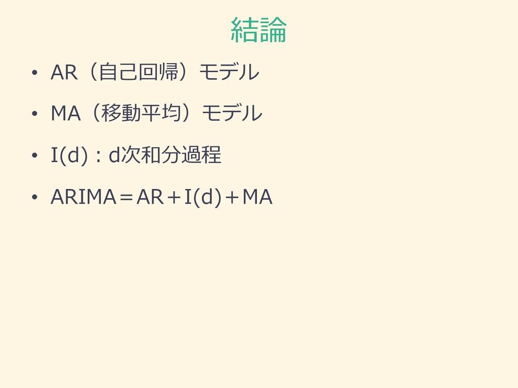 結論 • AR(⾃⼰回帰)モデル • MA(移動平均)モデル • I(d)︓d次和分過程 • ...