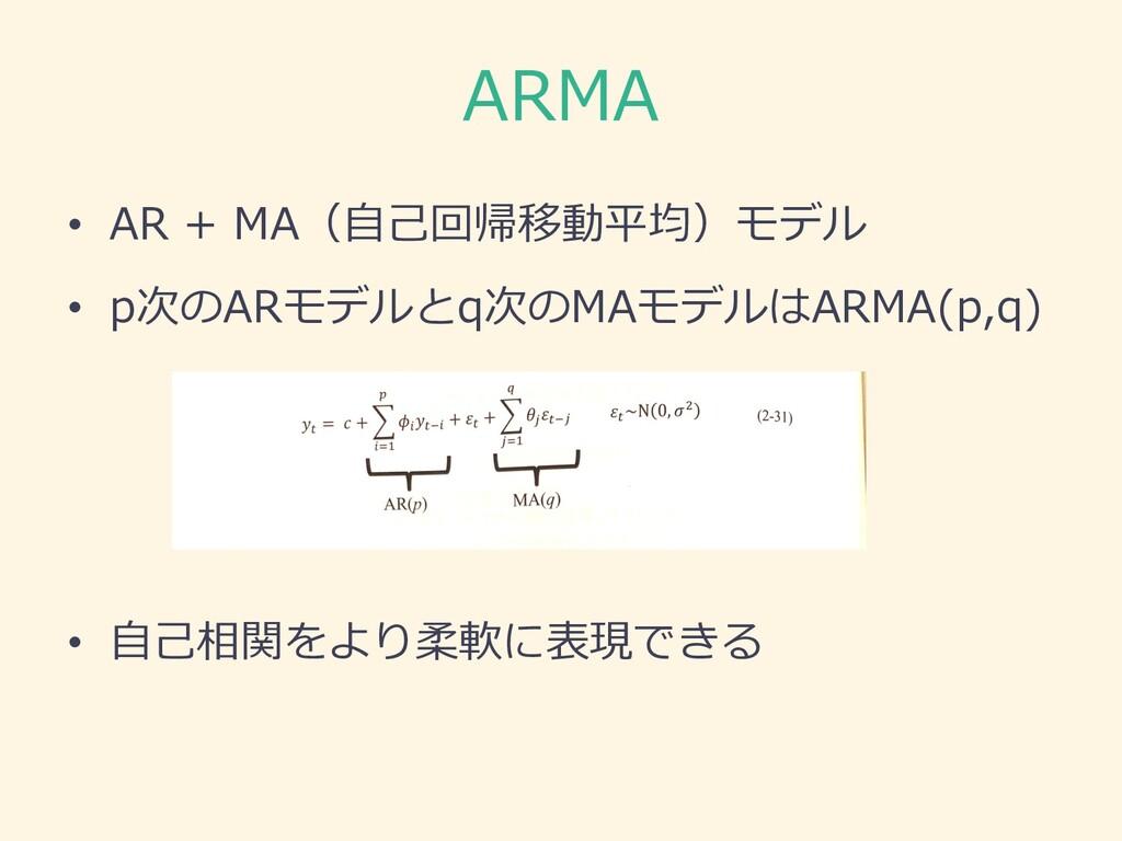 ARMA • AR + MA(⾃⼰回帰移動平均)モデル • p次のARモデルとq次のMAモデル...