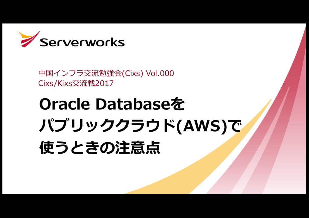 Oracle Databaseを パブリッククラウド(AWS)で 使うときの注意点 中国インフ...