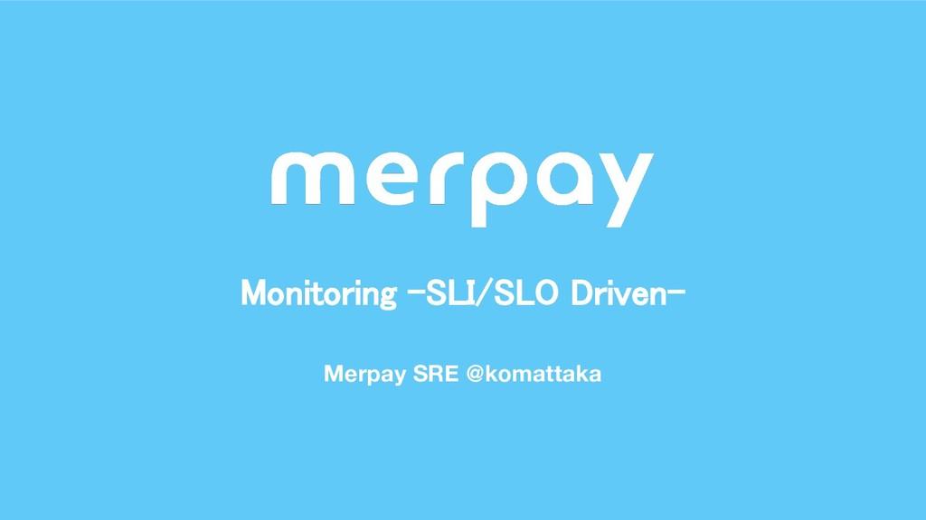 Merpay SRE @komattaka Monitoring -SLI/SLO Drive...