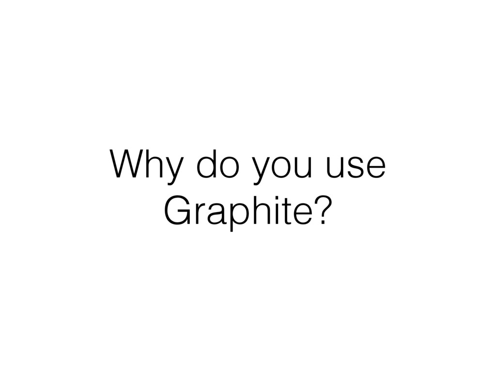 Why do you use Graphite?