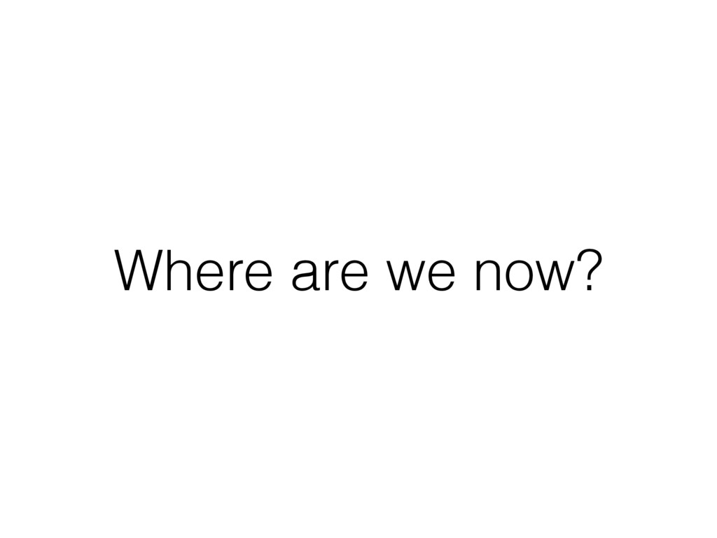 Where are we now?