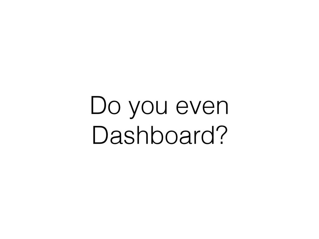Do you even Dashboard?