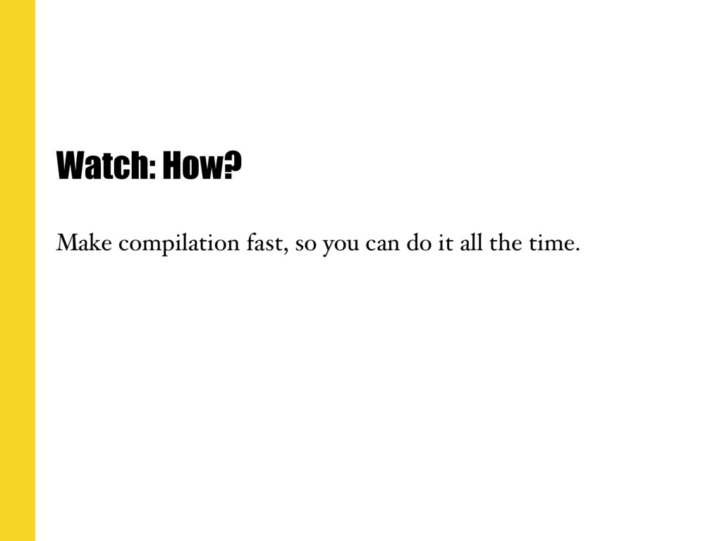 Watch: How? Make compilation fast, so you can d...
