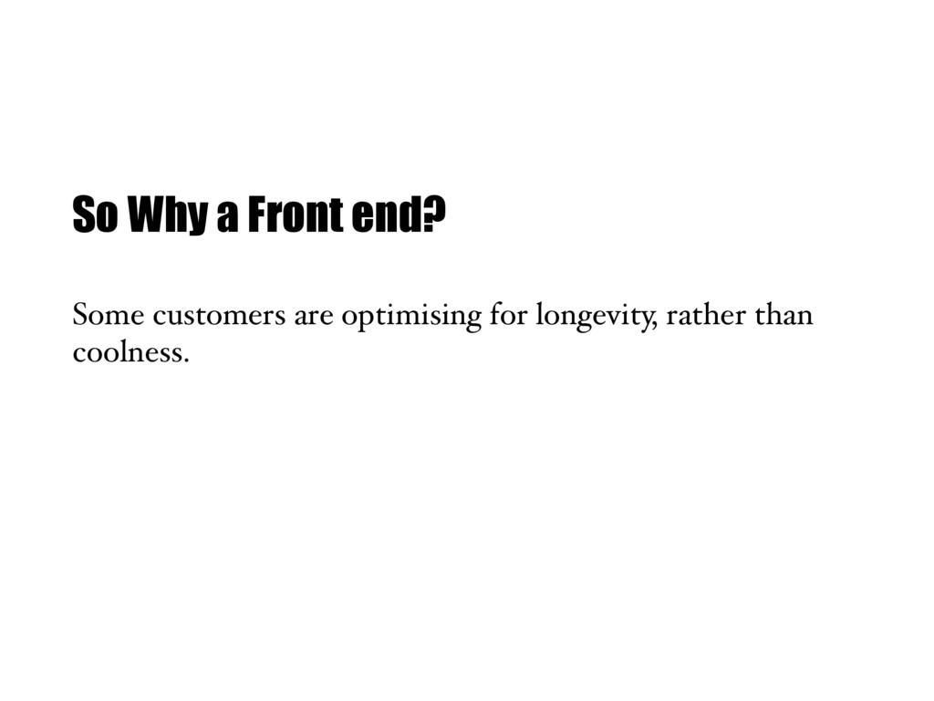 So Why a Front end? Some customers are optimisi...