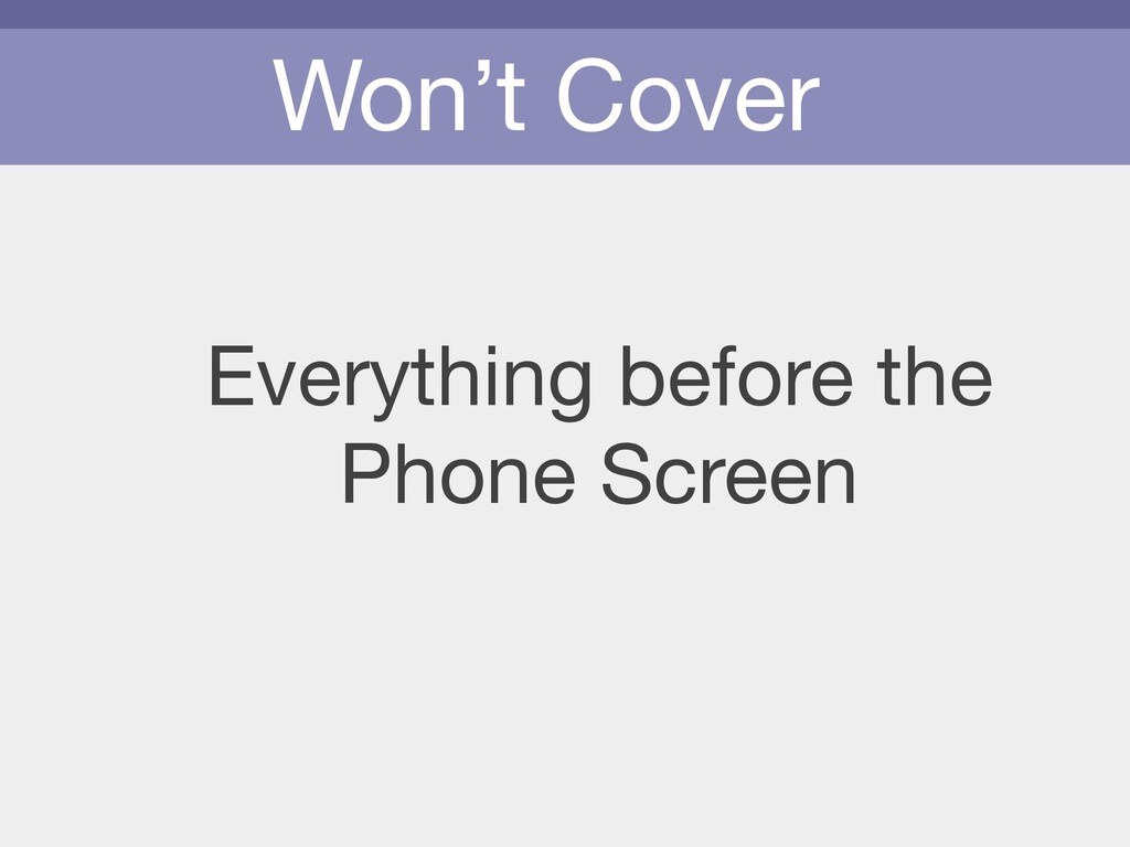 Won't Cover Everything before the   Phone Screen