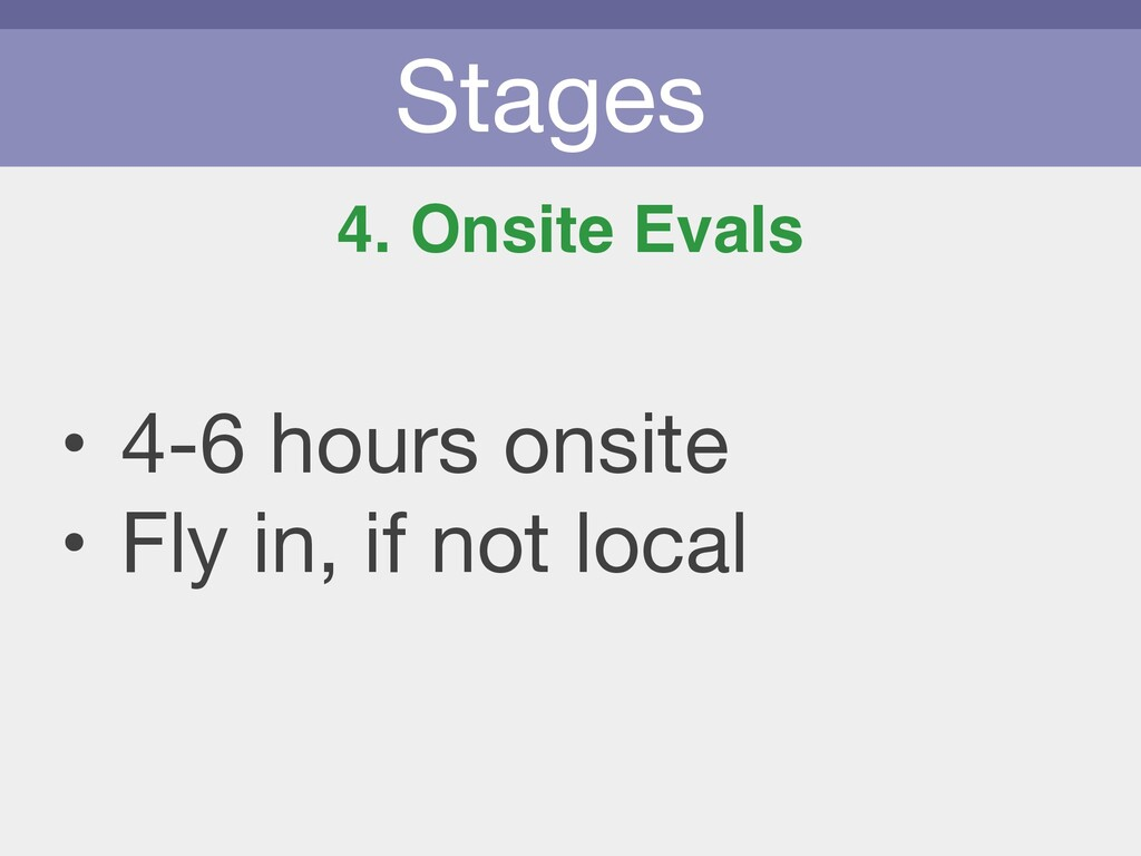 Stages 4. Onsite Evals • 4-6 hours onsite   • F...