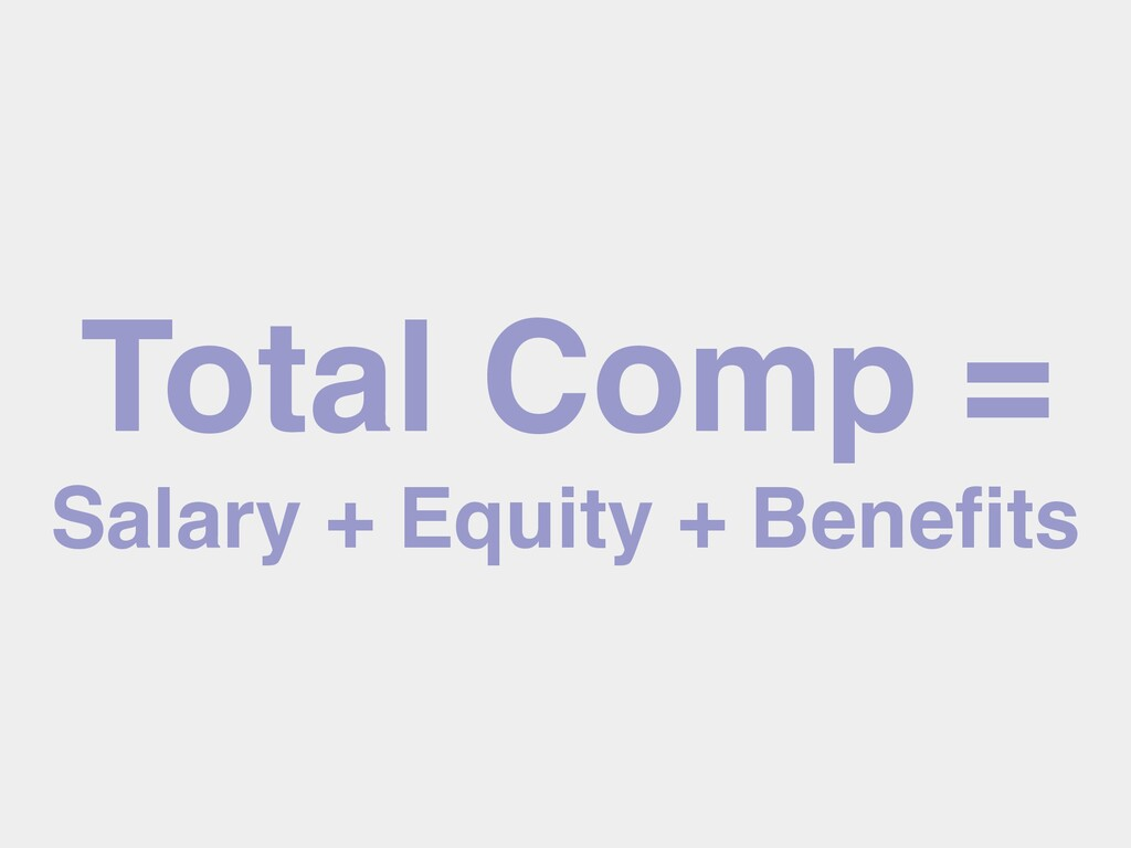 Total Comp = Salary + Equity + Benefits