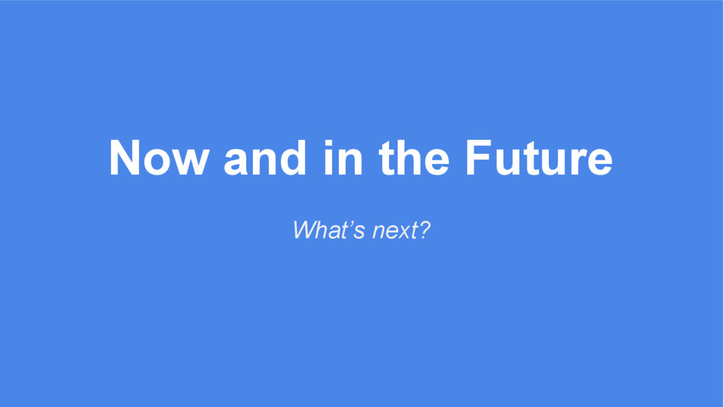 Now and in the Future What's next?
