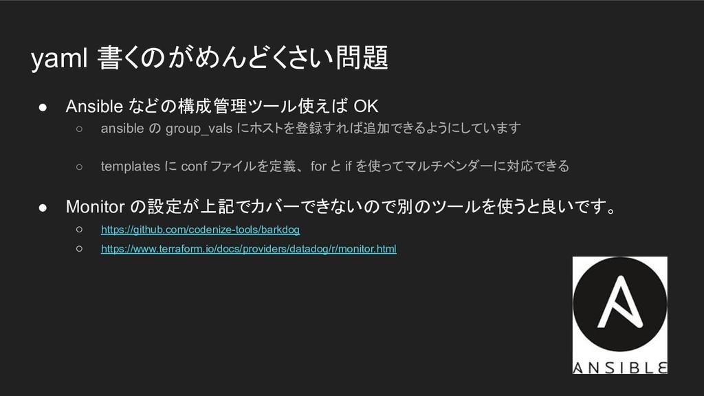 yaml 書くのがめんどくさい問題 ● Ansible などの構成管理ツール使えば OK ○ ...