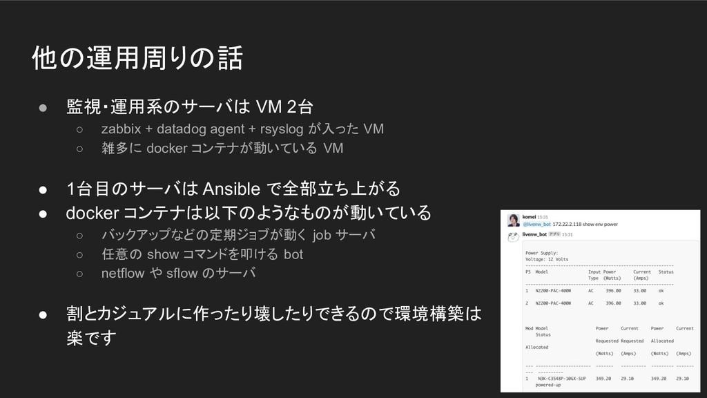 他の運用周りの話 ● 監視・運用系のサーバは VM 2台 ○ zabbix + datadog...