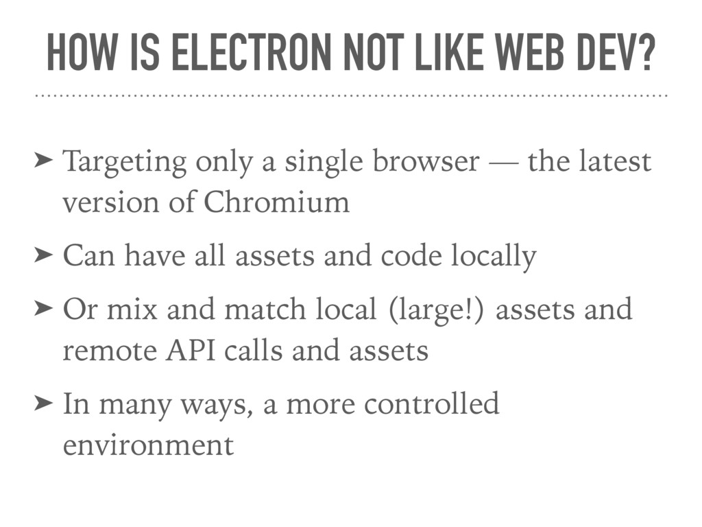 HOW IS ELECTRON NOT LIKE WEB DEV? ➤ Targeting o...